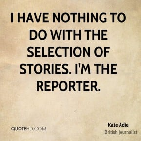 Kate Adie - I have nothing to do with the selection of stories. I'm ...