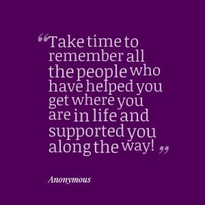 Quotes Picture: take time to remember all the people who have helped ...