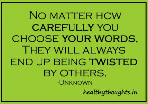 ... you choose your words they always end uo being twisted by others