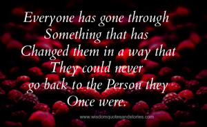 ... through something that has changed them - Wisdom Quotes and Stories