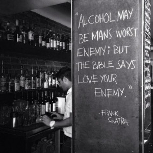 Alcohol may be mans worst enemy; but the bible says love your enemy