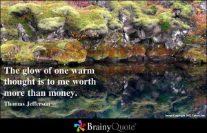 ... one warm thought is to me worth more than money ~ Inspirational Quote