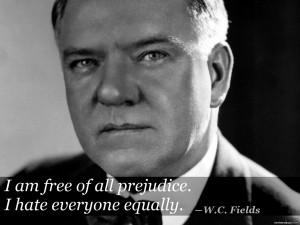 """25. """"I am free of all prejudice.."""" ―W.C. Fields"""