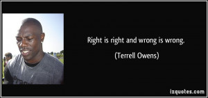 Right is right and wrong is wrong. - Terrell Owens