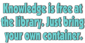 Knowledge is Free at the Library. Just Bring Your Own Container