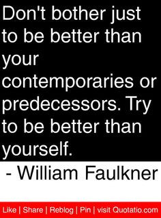 ... Try to be better than yourself. - William Faulkner #quotes #quotations