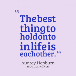 Quotes Picture: the best thing to hold onto in life is each other