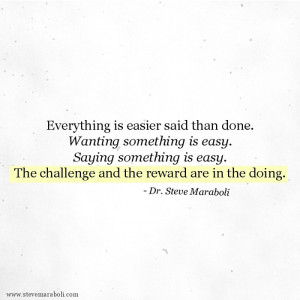 Everything is easier said than done. Wanting something is easy. Saying ...