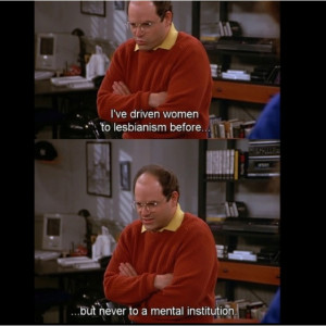 Seinfeld quote - George has now driven a woman to a mental institution ...