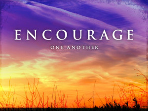 Most people are hesitant to encourage others. There's the fear of a ...