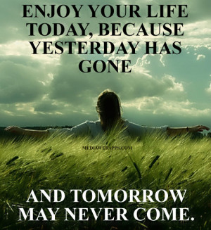 Enjoy your life today, because yesterday has gone and tomorrow may ...