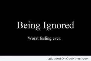 Being Ignored Quote: Being Ignored. Worst feeling ever.