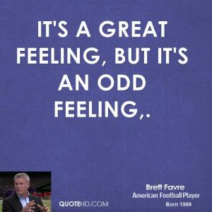It's a great feeling, but it's an odd feeling.