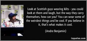 Look at Scottish guys wearing kilts - you could look at them and laugh ...