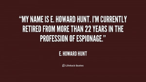 My name is E. Howard Hunt. I'm currently retired from more than 22 ...