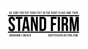... your feet in the right place and then stand firm Abraham Lincoln quote