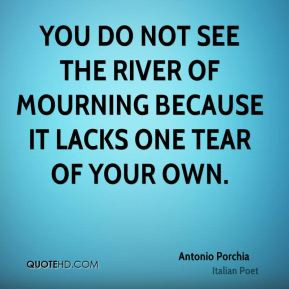 Antonio Porchia - You do not see the river of mourning because it ...