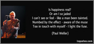 happiness real? Or am I so jaded I can't see or feel - like a man been ...