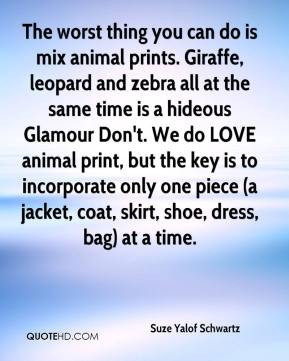 - The worst thing you can do is mix animal prints. Giraffe, leopard ...