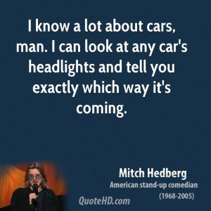 know a lot about cars, man. I can look at any car's headlights and ...
