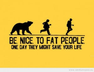 Funny Picture - Be nice to fat people