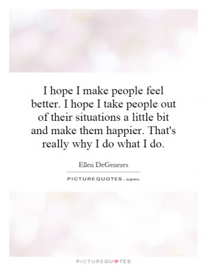 hope-i-make-people-feel-better-i-hope-i-take-people-out-of-their ...