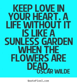 Life quotes - Keep love in your heart. a life without it is like..
