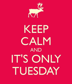 keep calm and it's only tuesday