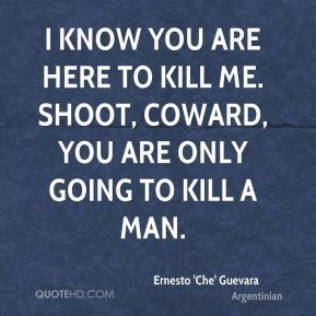 Ernesto 'Che' Guevara - I know you are here to kill me. Shoot, coward ...