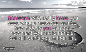 Someone who really loves you, sees what a mess you can be, how moody ...