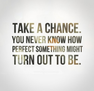 Take a chance. You never know how perfect something might turn out to ...