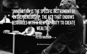 Innovation is the specific instrument of entrepreneurship. The act ...