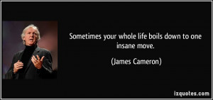 ... your whole life boils down to one insane move. - James Cameron
