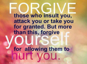 Forgive those who insult you, attack you or take you for granted.