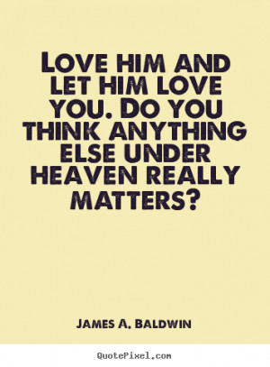 Love him and let him love you. Do you think anything else under heaven ...
