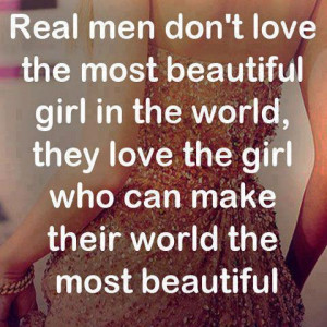Real men don't love the most beautiful girl in the world, they love ...
