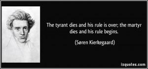 ... is over; the martyr dies and his rule begins. - Søren Kierkegaard