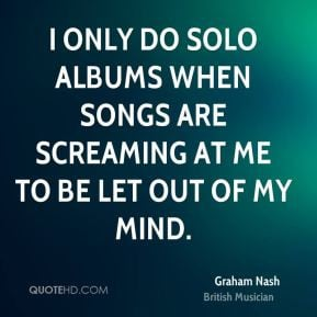Graham Nash - I only do solo albums when songs are screaming at me to ...