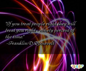 If you treat people right they will treat you right - ninety percent ...
