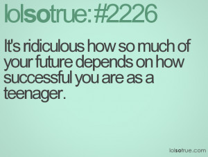 It's ridiculous how so much of your future depends on how successful ...