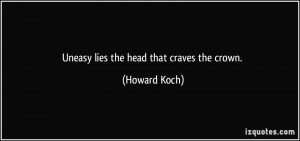 Uneasy lies the head that craves the crown. - Howard Koch