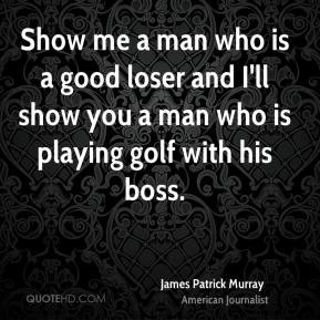 James Patrick Murray - Show me a man who is a good loser and I'll show ...