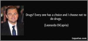 Drugs? Every one has a choice and I choose not to do drugs. - Leonardo ...