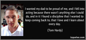 wanted my dad to be proud of me, and I fell into acting because ...