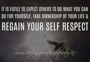 ... , take ownership of your life & regain your self respect. ~ Anonymous