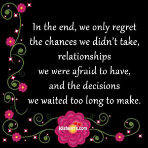 In The End, We Only Regret The Chances We Didn't Take…