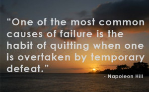 One of the most common causes of failure is the habit of quitting ...
