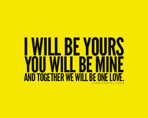 Love Quotes Pics • I will be yours, you will be mine, and together ...