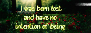 was born lost , Pictures , and have no intention of being found ...