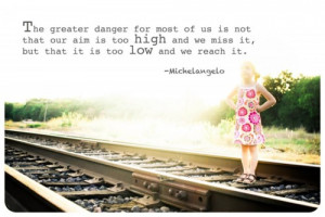 The greater danger for most of us is not that our aim is too high and ...